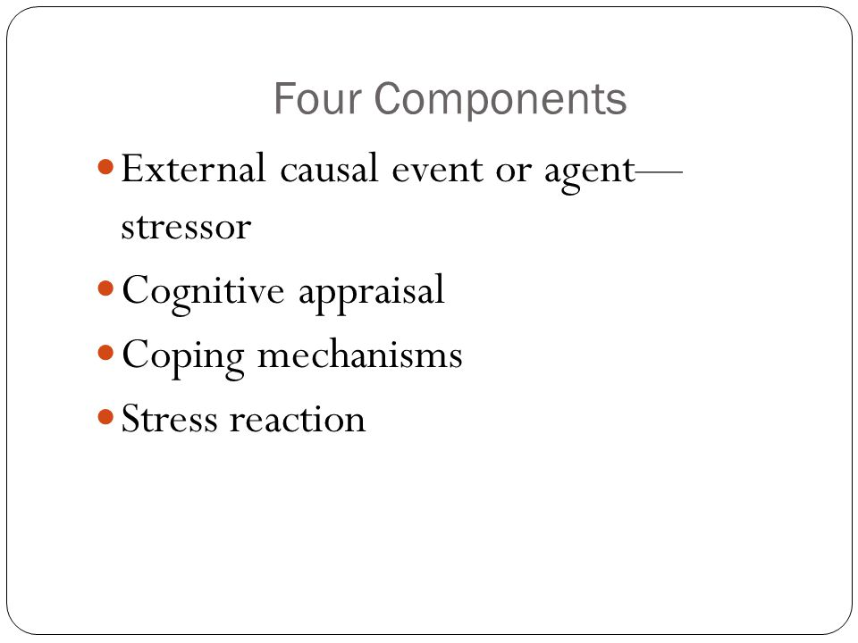 Four Components External causal event or agent— stressor Cognitive appraisal Coping mechanisms Stress reaction