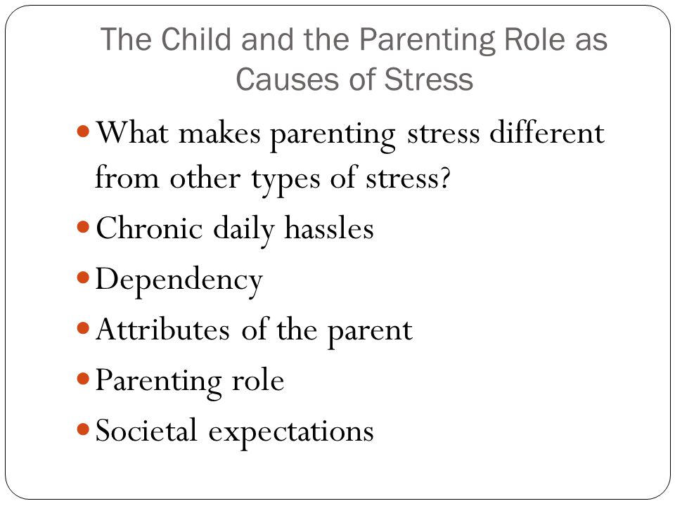 The Child and the Parenting Role as Causes of Stress What makes parenting stress different from other types of stress? Chronic daily hassles Dependenc