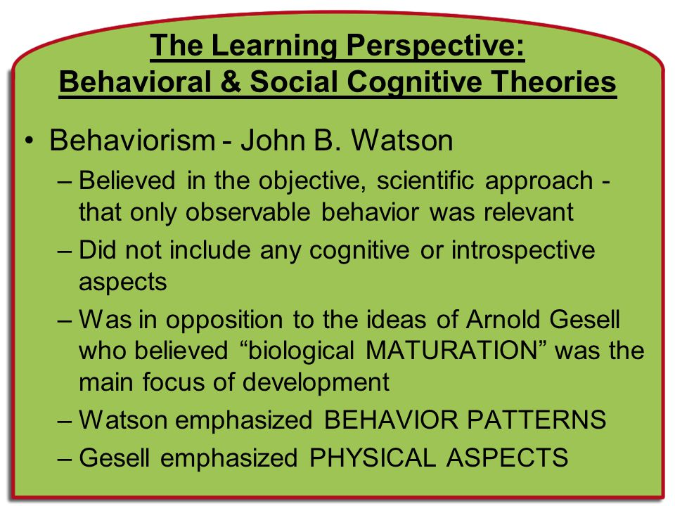 Terms and Concepts of Behavioral Theory Classical Conditioning: developed by Pavlov; reflex response is associated with a new stimulus Operant Conditioning: developed by Skinner; learning occurs due to its reinforcement effect –Reinforcement Stimuli that increases the frequency of the behavior they follow –Positive Reinforcers Increase the frequency of behaviors when they are APPLIED –Negative Reinforcers Increase the frequency of behaviors when they are REMOVED –Extinction No longer reacting to a previous stimulus due to lack of reinforcement