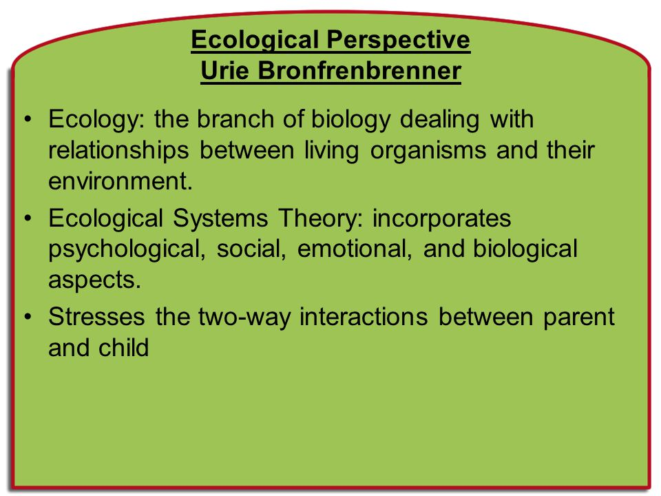 Ecological Systems Theory Views settings/contexts of human development as multiple systems within a larger system Terms and concepts –Microsystem: interactions of the child with other people in the immediate setting such as the home, school, or peer group –Mesosystem: interactions of various settings with the microsystem such as the parent-teacher conference or the school field trip to the zoo –Exosystem: institutions which indirectly affect the development of the child such as the school board or the parent's place of employment –Macrosystem: involves the interaction of the child with the beliefs, expectations, and lifestyle of their cultural setting –Chronosystem: refers to the influence that the changes over time have on development