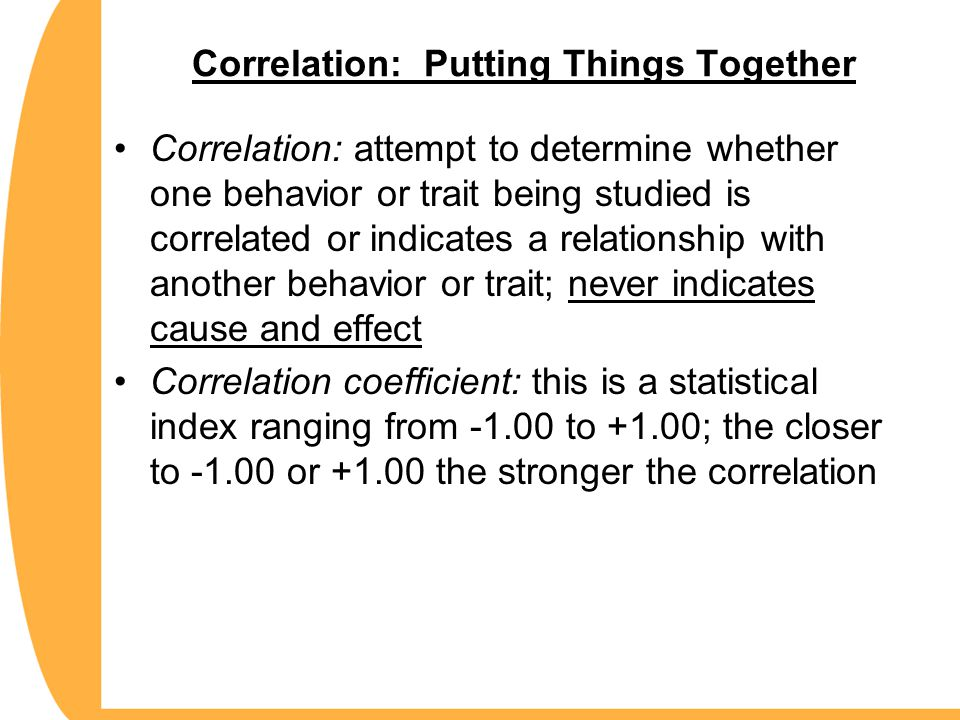 Positive correlation: statistical relationship where increases or decreases in measurement correspond with increases or decreases in the other (example: attendance increased and grades increased) Negative Correlation: statistical relationship where increases in one measure are matched with a decrease in the other (example: attendance increased, however, grades decreased) Correlation: Putting Things Together
