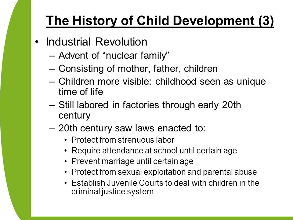 The History of Child Development (4) Pioneers in study of Child Development –Darwin Theory of Evolution Kept a baby biography of infant son –Hall Credited with the founding of child development as an academic discipline Labeled adolescence a time of storm and stress –Binet and Simon Developed first standardized intelligence testing to help identify academically at risk school children in France
