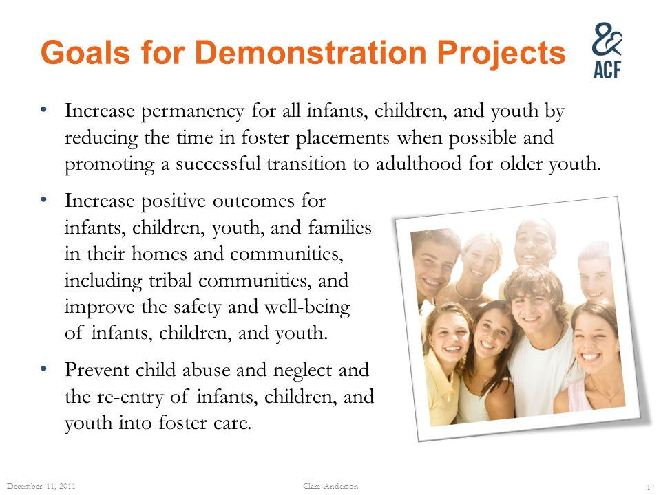 Goals for Demonstration Projects Increase permanency for all infants, children, and youth by reducing the time in foster placements when possible and