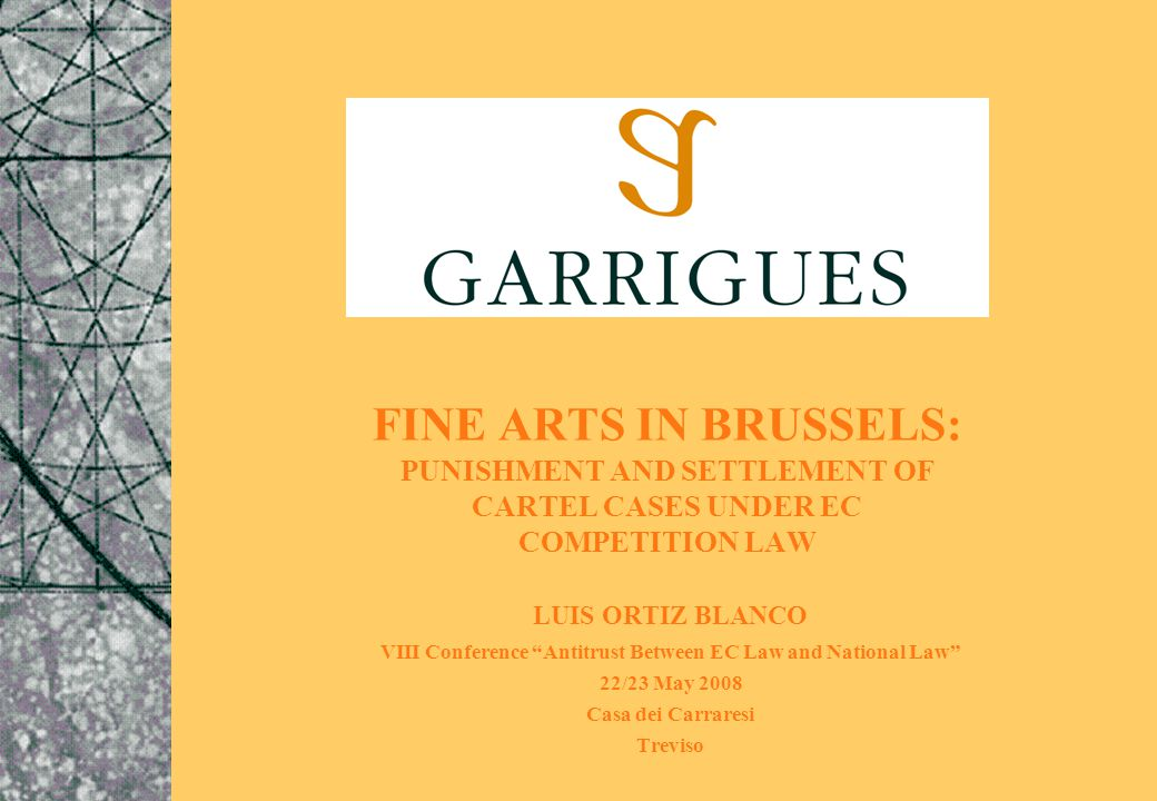 FINE ARTS IN BRUSSELS: PUNISHMENT AND SETTLEMENT OF CARTEL CASES UNDER EC COMPETITION LAW LUIS ORTIZ BLANCO VIII Conference Antitrust Between EC Law and National Law 22/23 May 2008 Casa dei Carraresi Treviso