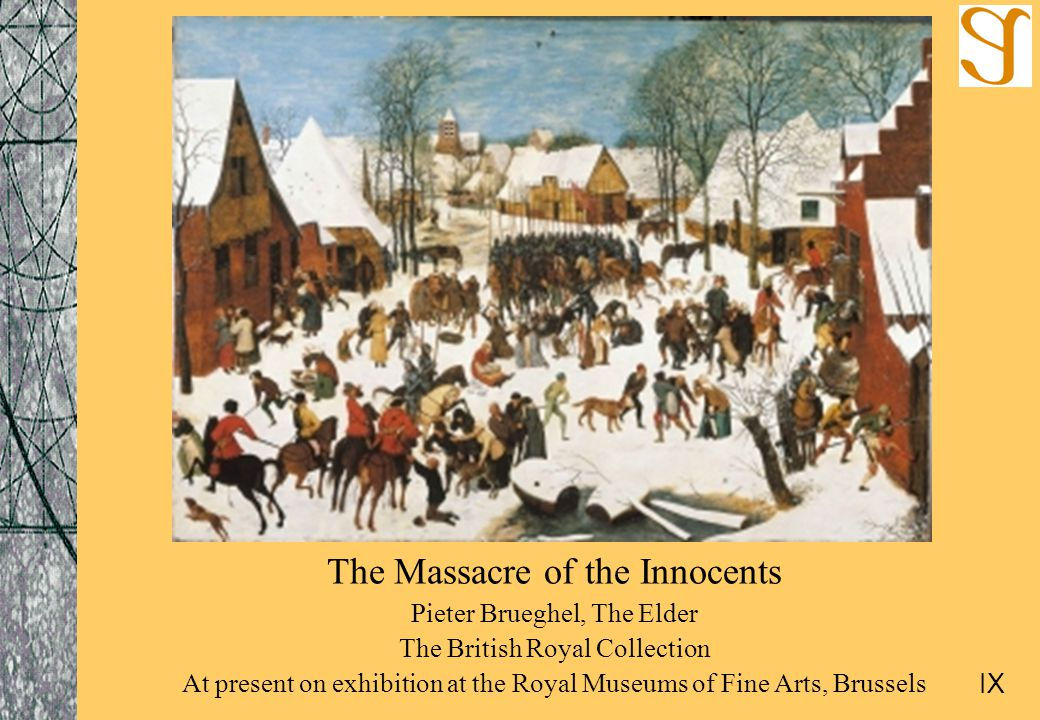 The Massacre of the Innocents Pieter Brueghel, The Elder The British Royal Collection At present on exhibition at the Royal Museums of Fine Arts, Brussels IX
