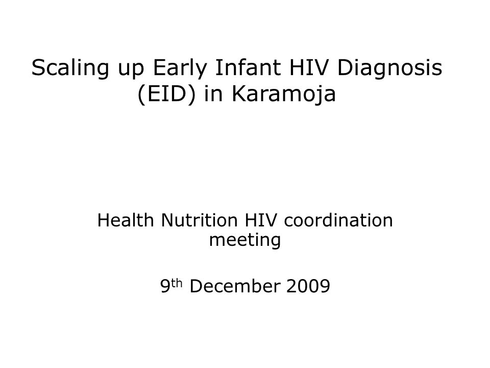 Scaling up Early Infant HIV Diagnosis (EID) in Karamoja Health Nutrition HIV coordination meeting 9 th December 2009