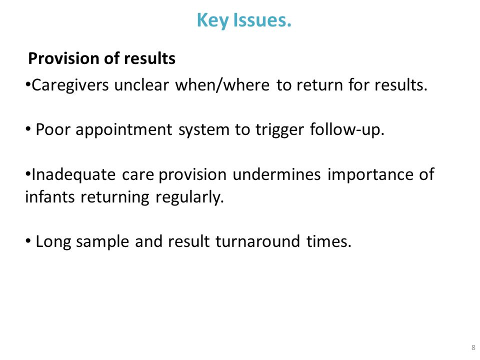 8 Key Issues. Provision of results Caregivers unclear when/where to return for results.