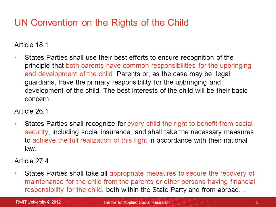 RMIT University © 2012 Centre for Applied Social Research 5 UN Convention on the Rights of the Child Article 18.1 States Parties shall use their best efforts to ensure recognition of the principle that both parents have common responsibilities for the upbringing and development of the child.