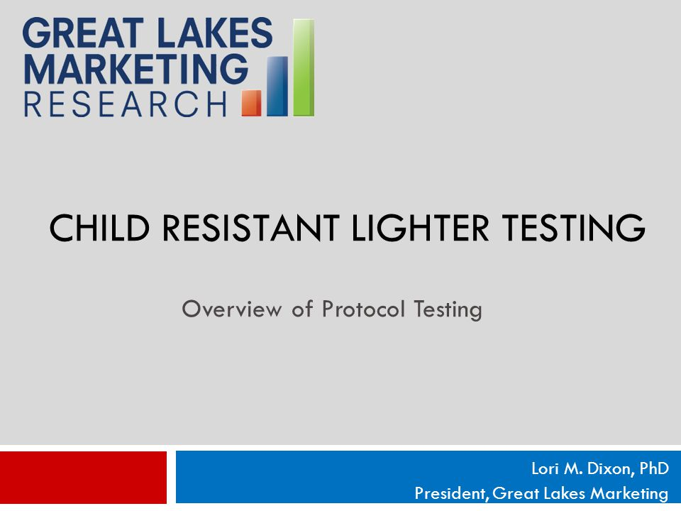 CHILD RESISTANT LIGHTER TESTING Lori M. Dixon, PhD President, Great Lakes Marketing Overview of Protocol Testing