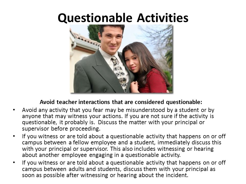 Questionable Activities Avoid teacher interactions that are considered questionable: Avoid any activity that you fear may be misunderstood by a studen
