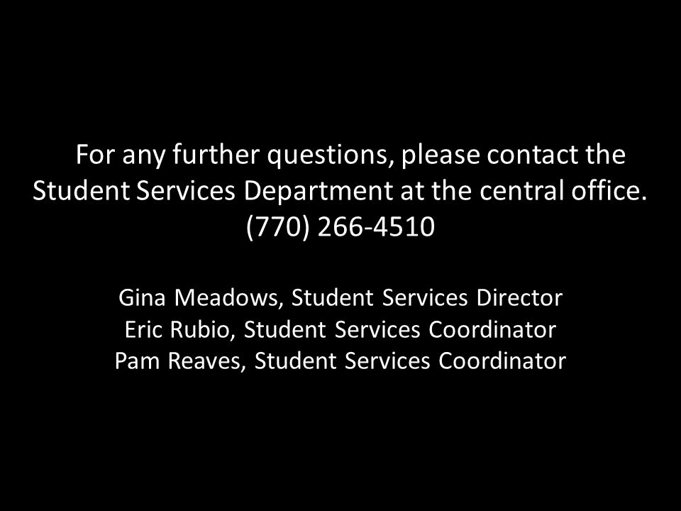 For any further questions, please contact the Student Services Department at the central office. (770) 266-4510 Gina Meadows, Student Services Directo