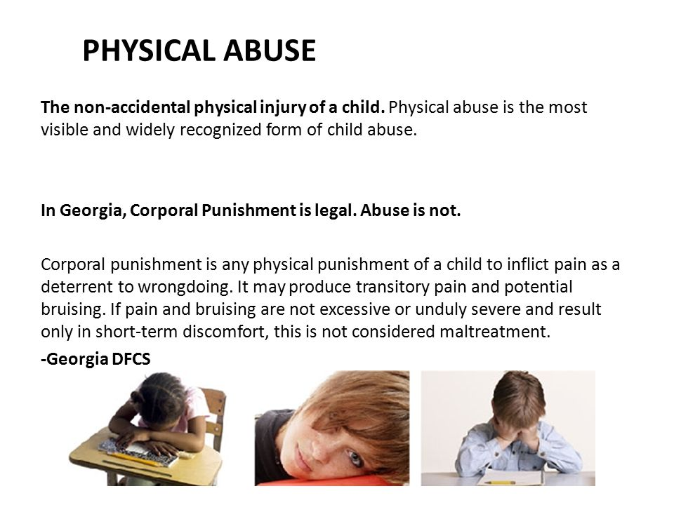 PHYSICAL ABUSE The non-accidental physical injury of a child. Physical abuse is the most visible and widely recognized form of child abuse. In Georgia