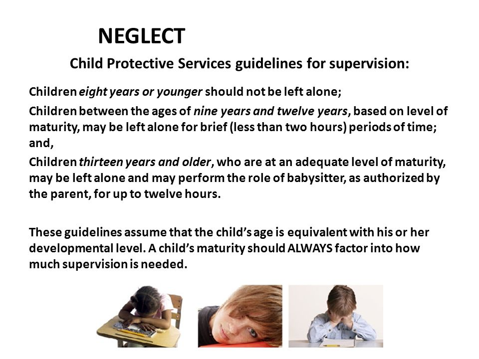 NEGLECT Child Protective Services guidelines for supervision: Children eight years or younger should not be left alone; Children between the ages of n