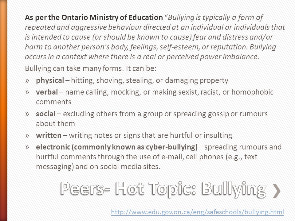 As per the Ontario Ministry of Education Bullying is typically a form of repeated and aggressive behaviour directed at an individual or individuals that is intended to cause (or should be known to cause) fear and distress and/or harm to another person s body, feelings, self-esteem, or reputation.