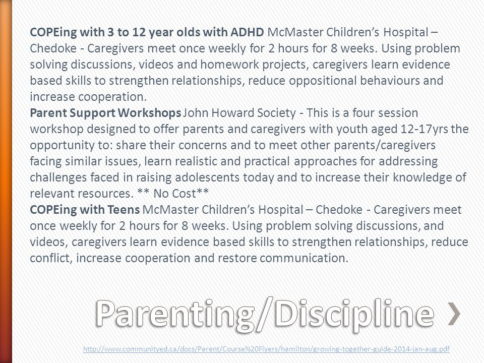 COPEing with 3 to 12 year olds with ADHD McMaster Children's Hospital – Chedoke - Caregivers meet once weekly for 2 hours for 8 weeks.
