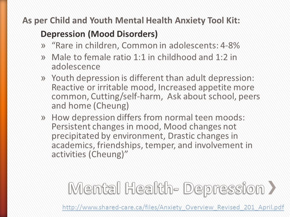 Depression (Mood Disorders) » Rare in children, Common in adolescents: 4-8% » Male to female ratio 1:1 in childhood and 1:2 in adolescence » Youth depression is different than adult depression: Reactive or irritable mood, Increased appetite more common, Cutting/self-harm, Ask about school, peers and home (Cheung) » How depression differs from normal teen moods: Persistent changes in mood, Mood changes not precipitated by environment, Drastic changes in academics, friendships, temper, and involvement in activities (Cheung) http://www.shared-care.ca/files/Anxiety_Overview_Revised_201_April.pdf As per Child and Youth Mental Health Anxiety Tool Kit: