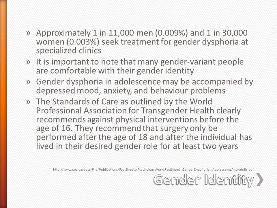 » Approximately 1 in 11,000 men (0.009%) and 1 in 30,000 women (0.003%) seek treatment for gender dysphoria at specialized clinics » It is important to note that many gender-variant people are comfortable with their gender identity » Gender dysphoria in adolescence may be accompanied by depressed mood, anxiety, and behaviour problems » The Standards of Care as outlined by the World Professional Association for Transgender Health clearly recommends against physical interventions before the age of 16.