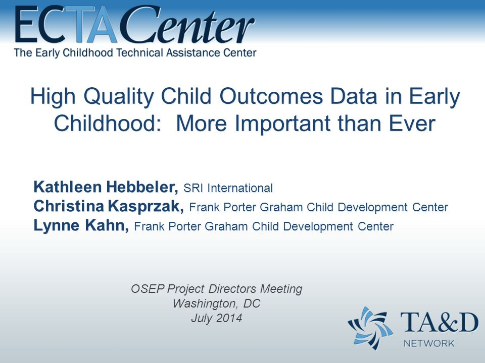 High Quality Child Outcomes Data in Early Childhood: More Important than Ever Kathleen Hebbeler, SRI International Christina Kasprzak, Frank Porter Graham Child Development Center Lynne Kahn, Frank Porter Graham Child Development Center OSEP Project Directors Meeting Washington, DC July 2014