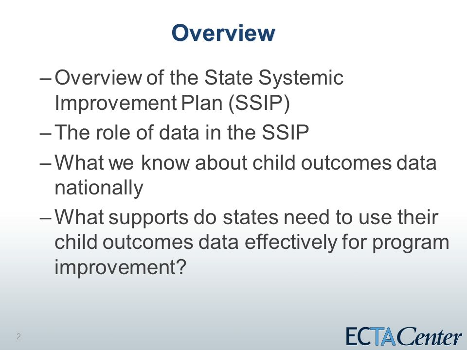2 Overview –Overview of the State Systemic Improvement Plan (SSIP) –The role of data in the SSIP –What we know about child outcomes data nationally –What supports do states need to use their child outcomes data effectively for program improvement?