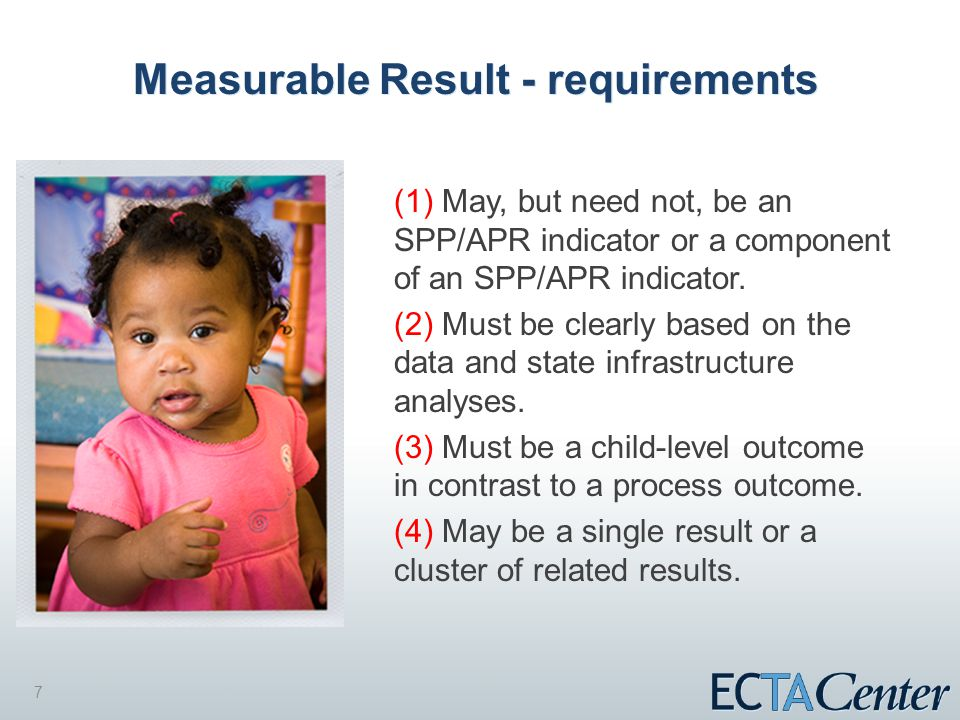 7 Measurable Result - requirements (1) May, but need not, be an SPP/APR indicator or a component of an SPP/APR indicator.