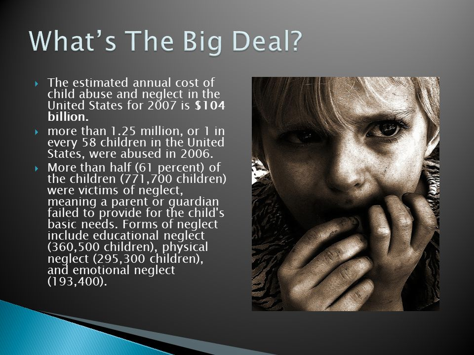  The estimated annual cost of child abuse and neglect in the United States for 2007 is $104 billion.