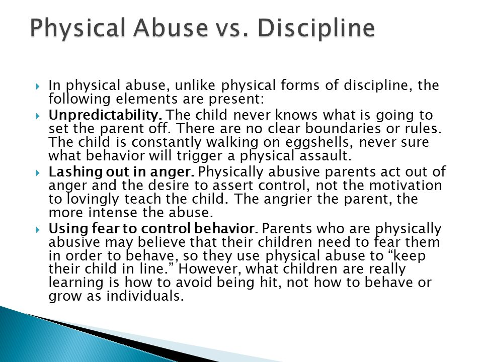  In physical abuse, unlike physical forms of discipline, the following elements are present:  Unpredictability.