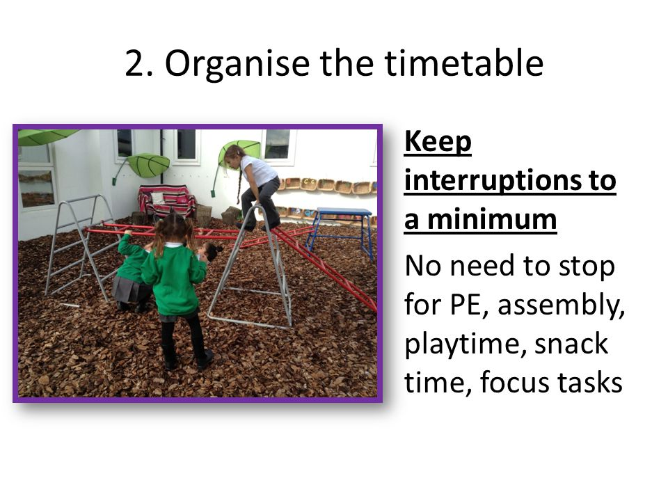 2. Organise the timetable Keep interruptions to a minimum No need to stop for PE, assembly, playtime, snack time, focus tasks