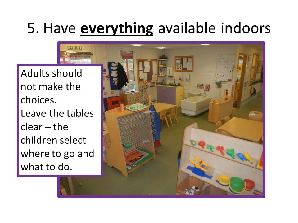 5. Have everything available indoors Adults should not make the choices. Leave the tables clear – the children select where to go and what to do.
