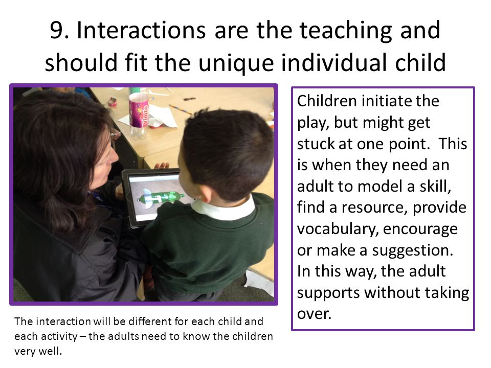 9. Interactions are the teaching and should fit the unique individual child Children initiate the play, but might get stuck at one point. This is when