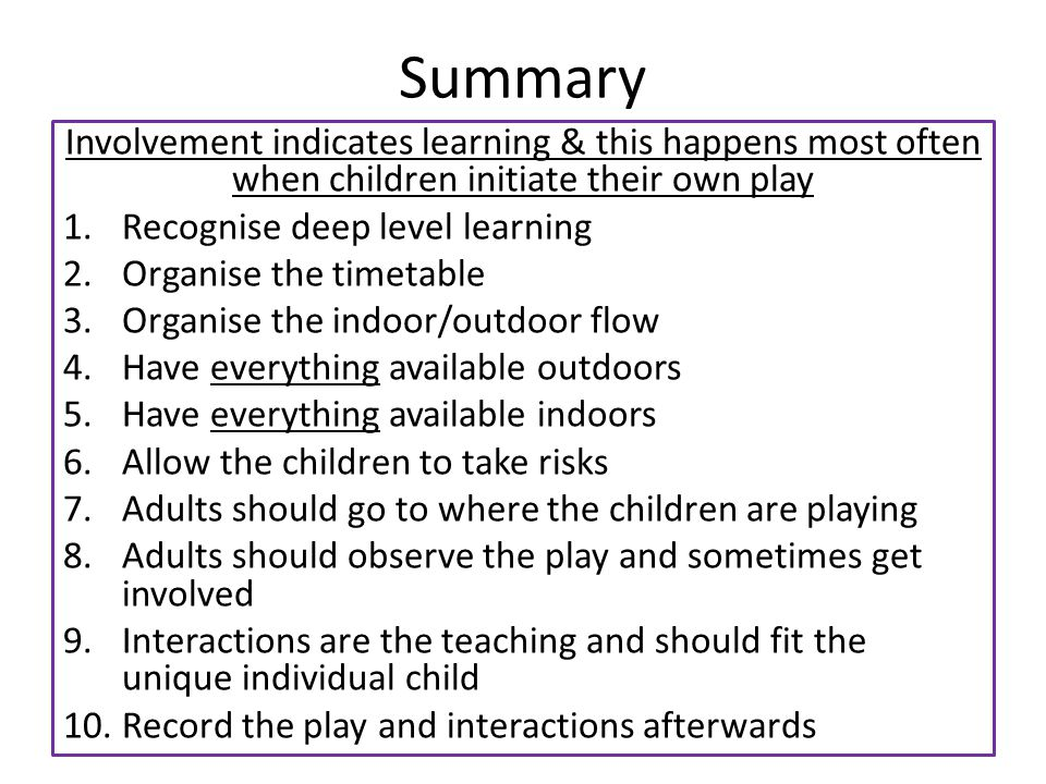Summary Involvement indicates learning & this happens most often when children initiate their own play 1.Recognise deep level learning 2.Organise the