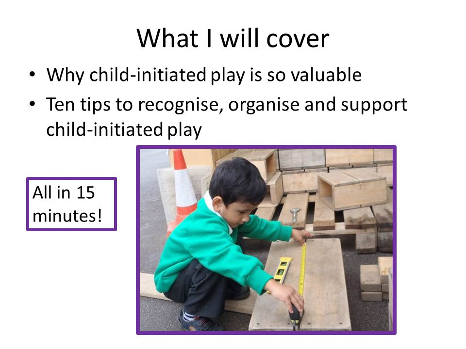 What I will cover Why child-initiated play is so valuable Ten tips to recognise, organise and support child-initiated play All in 15 minutes!