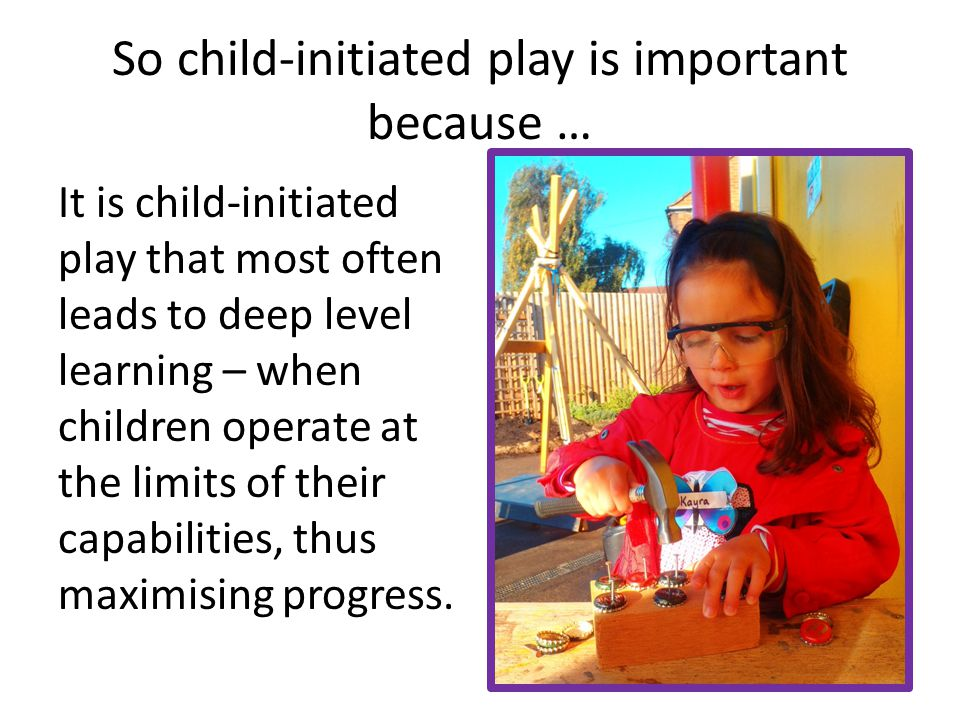 So child-initiated play is important because … It is child-initiated play that most often leads to deep level learning – when children operate at the