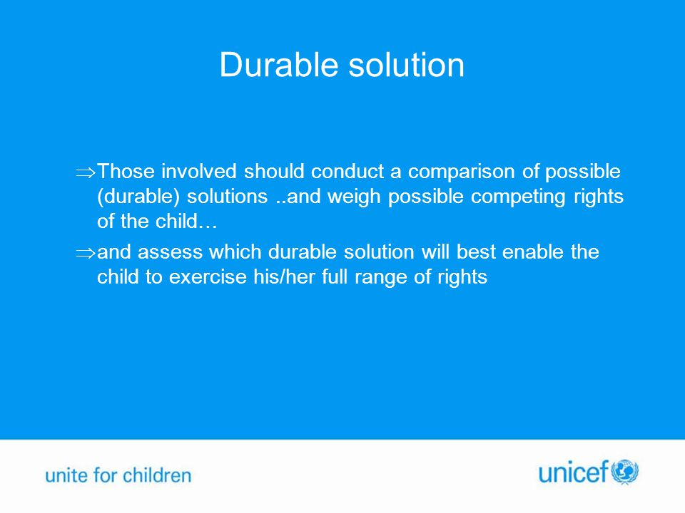 Durable solution  Those involved should conduct a comparison of possible (durable) solutions..and weigh possible competing rights of the child…  and assess which durable solution will best enable the child to exercise his/her full range of rights
