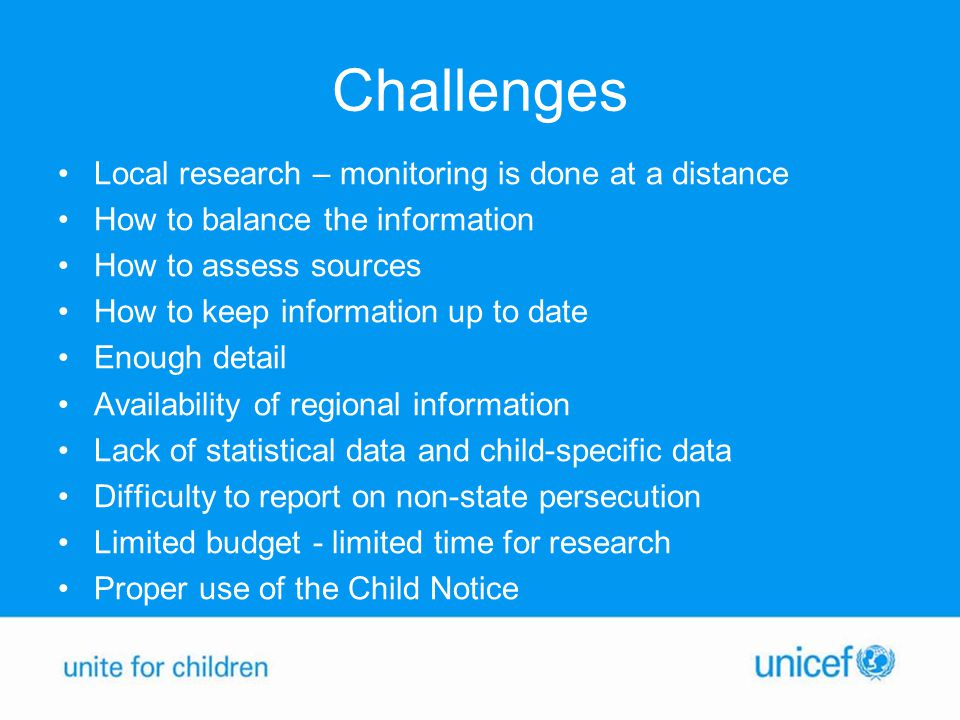 Challenges Local research – monitoring is done at a distance How to balance the information How to assess sources How to keep information up to date Enough detail Availability of regional information Lack of statistical data and child-specific data Difficulty to report on non-state persecution Limited budget - limited time for research Proper use of the Child Notice