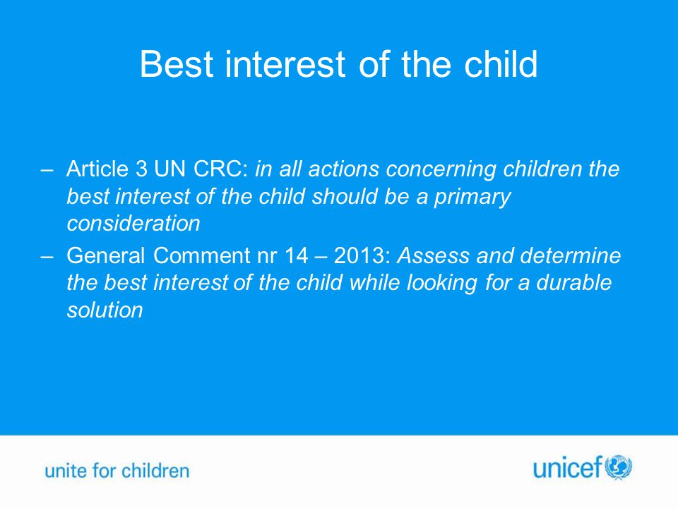 Best interest of the child –Article 3 UN CRC: in all actions concerning children the best interest of the child should be a primary consideration –General Comment nr 14 – 2013: Assess and determine the best interest of the child while looking for a durable solution