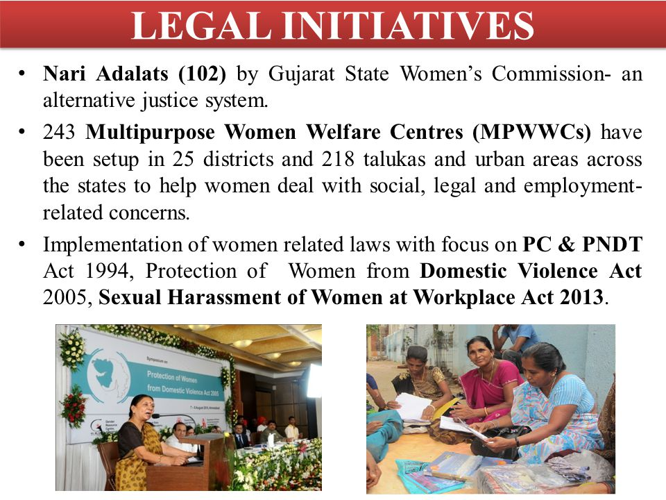 LEGAL INITIATIVES Nari Adalats (102) by Gujarat State Women's Commission- an alternative justice system. 243 Multipurpose Women Welfare Centres (MPWWC