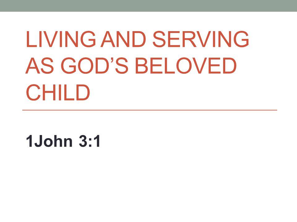 LIVING AND SERVING AS GOD'S BELOVED CHILD 1John 3:1