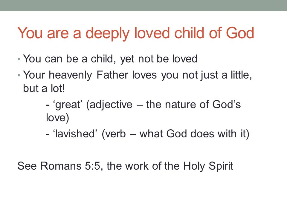 You are a deeply loved child of God You can be a child, yet not be loved Your heavenly Father loves you not just a little, but a lot! - 'great' (adjec