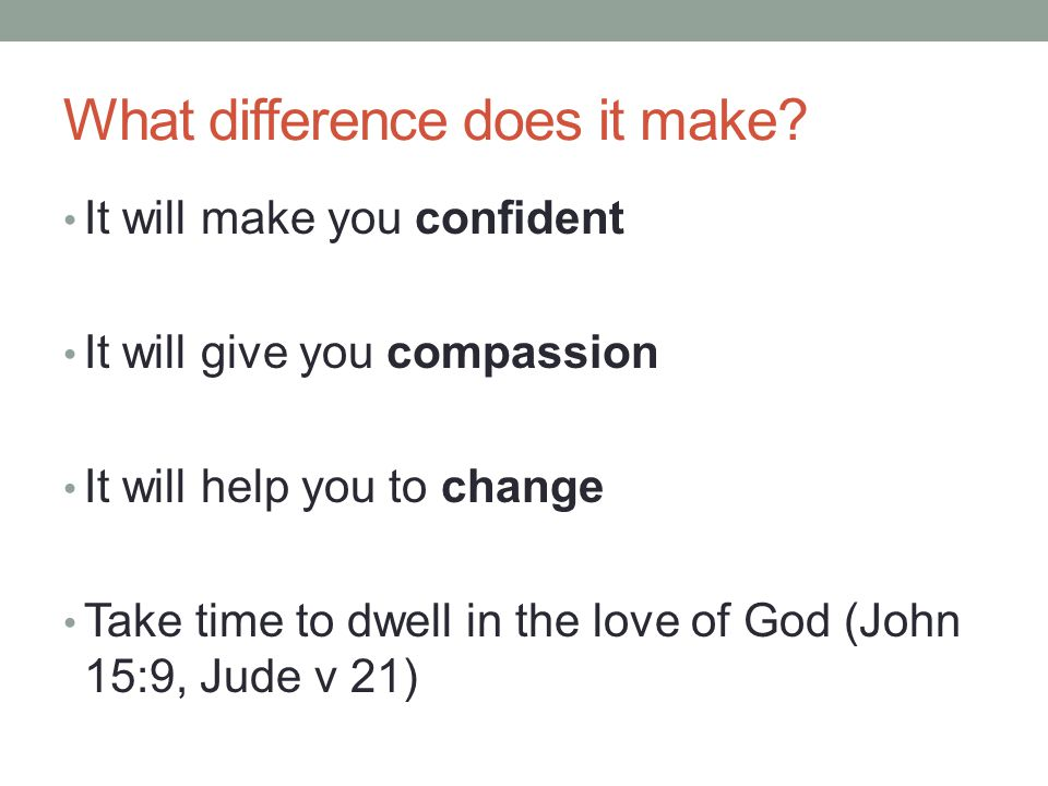 What difference does it make? It will make you confident It will give you compassion It will help you to change Take time to dwell in the love of God