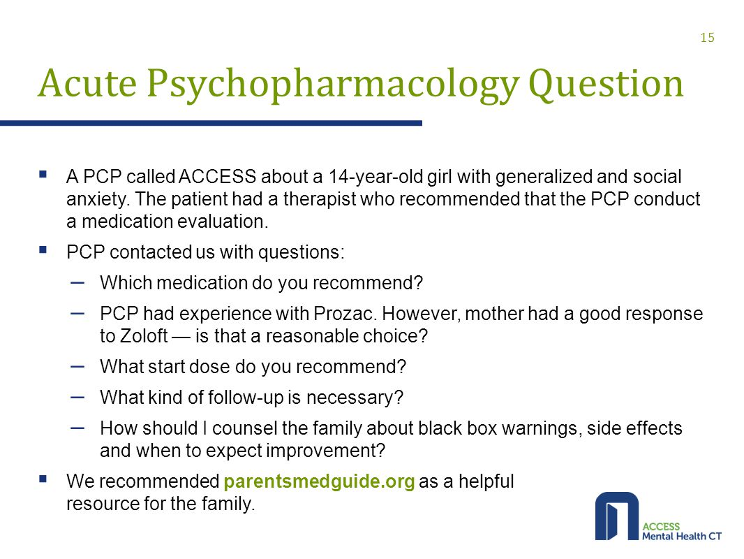 Acute Psychopharmacology Question  A PCP called ACCESS about a 14-year-old girl with generalized and social anxiety.