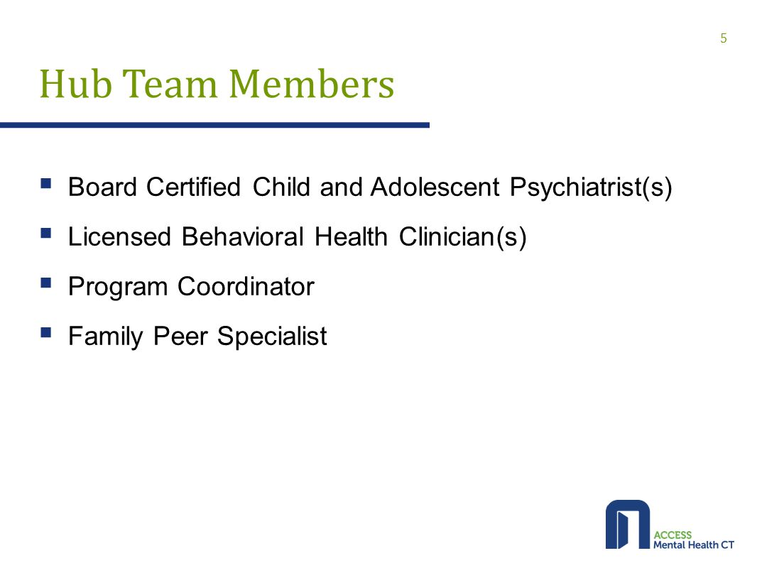 Hub Team Members  Board Certified Child and Adolescent Psychiatrist(s)  Licensed Behavioral Health Clinician(s)  Program Coordinator  Family Peer Specialist 5