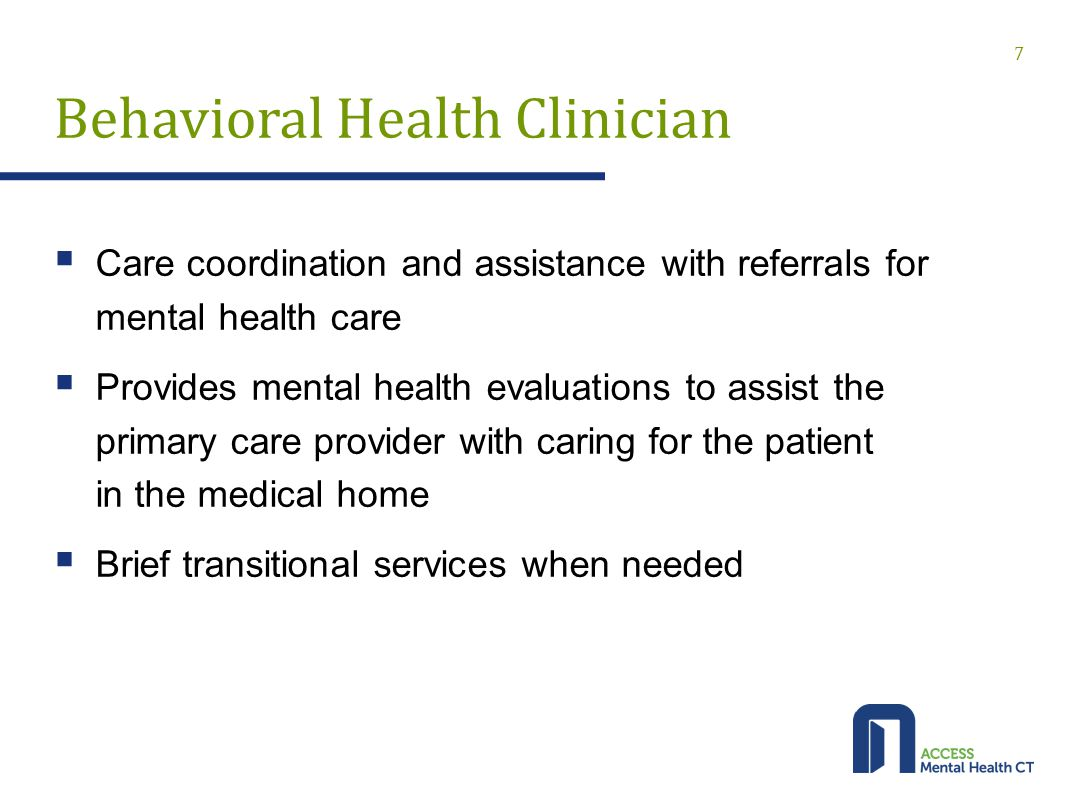 Behavioral Health Clinician  Care coordination and assistance with referrals for mental health care  Provides mental health evaluations to assist the primary care provider with caring for the patient in the medical home  Brief transitional services when needed 7