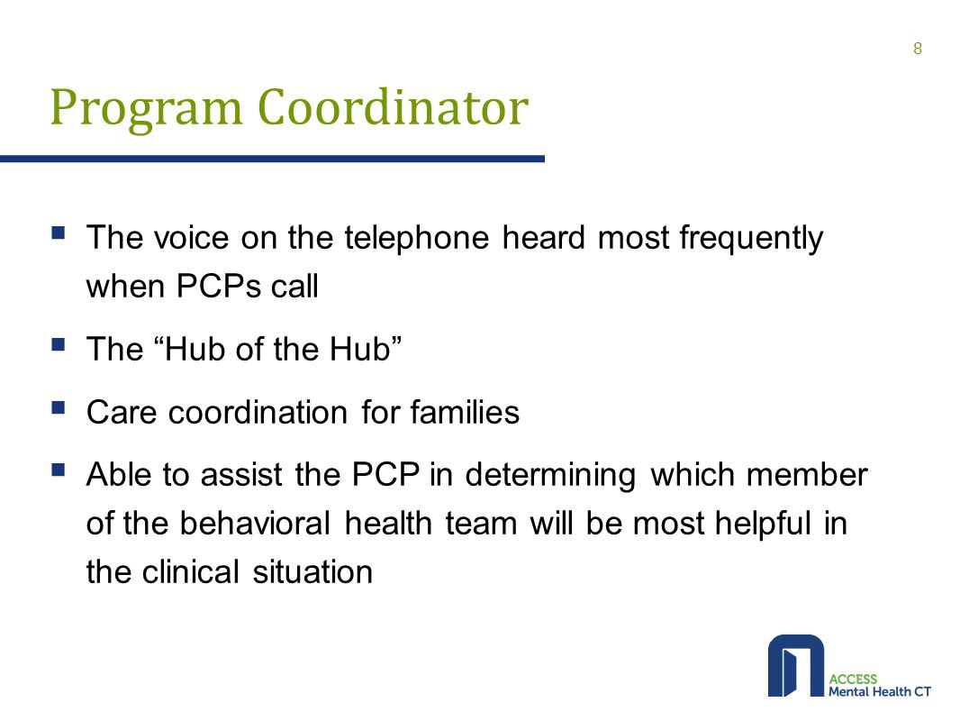 Program Coordinator  The voice on the telephone heard most frequently when PCPs call  The Hub of the Hub  Care coordination for families  Able to assist the PCP in determining which member of the behavioral health team will be most helpful in the clinical situation 8