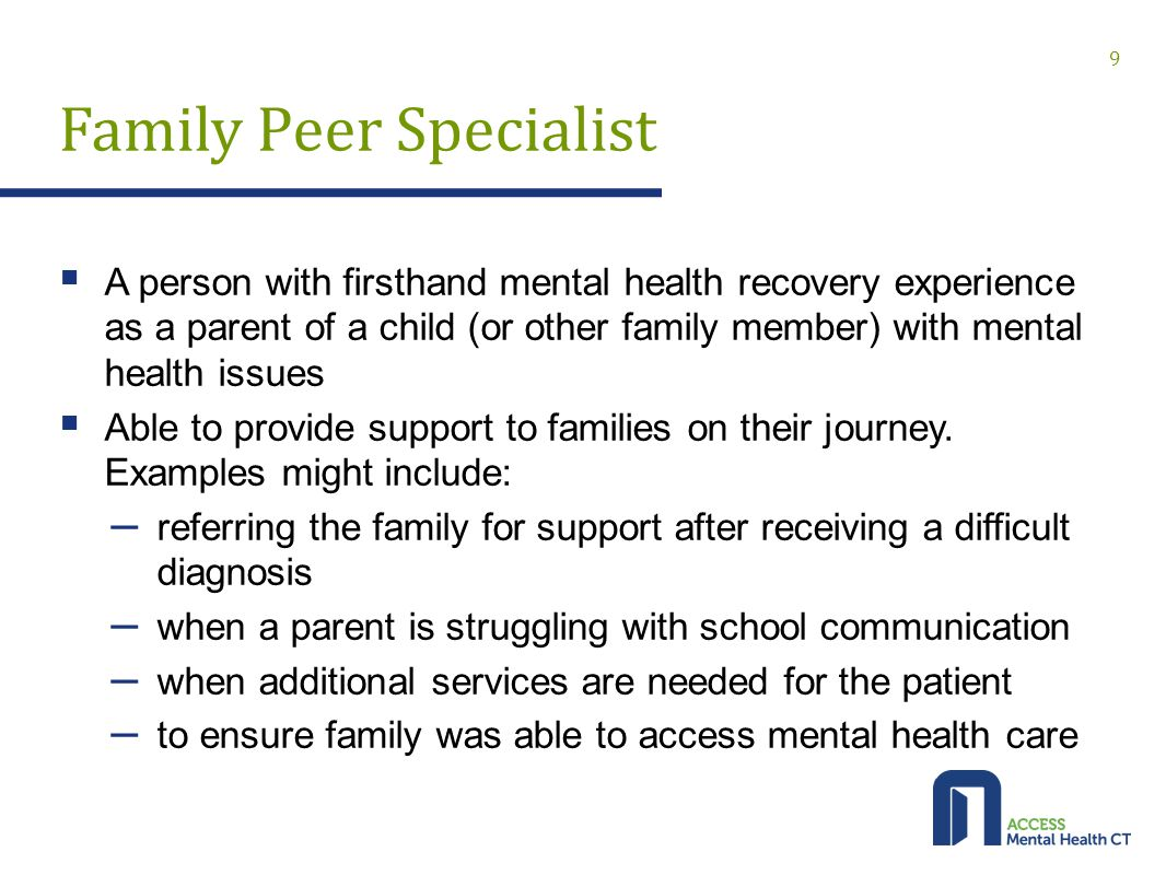 Family Peer Specialist  A person with firsthand mental health recovery experience as a parent of a child (or other family member) with mental health issues  Able to provide support to families on their journey.