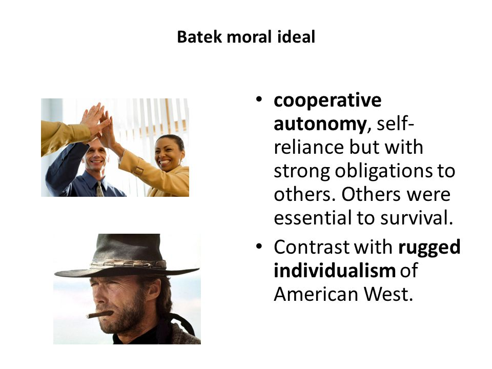 Batek moral ideal cooperative autonomy, self- reliance but with strong obligations to others.