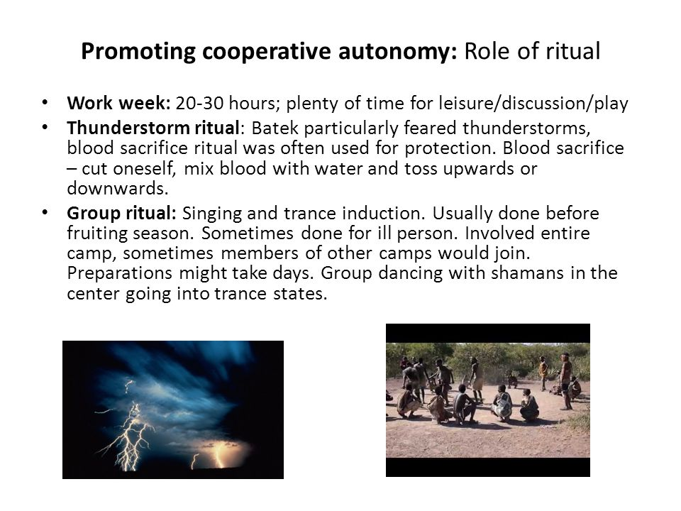 Promoting cooperative autonomy: Role of ritual Work week: 20-30 hours; plenty of time for leisure/discussion/play Thunderstorm ritual: Batek particularly feared thunderstorms, blood sacrifice ritual was often used for protection.