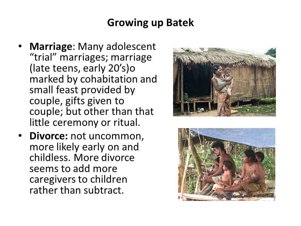 Growing up Batek Marriage: Many adolescent trial marriages; marriage (late teens, early 20's)o marked by cohabitation and small feast provided by couple, gifts given to couple; but other than that little ceremony or ritual.