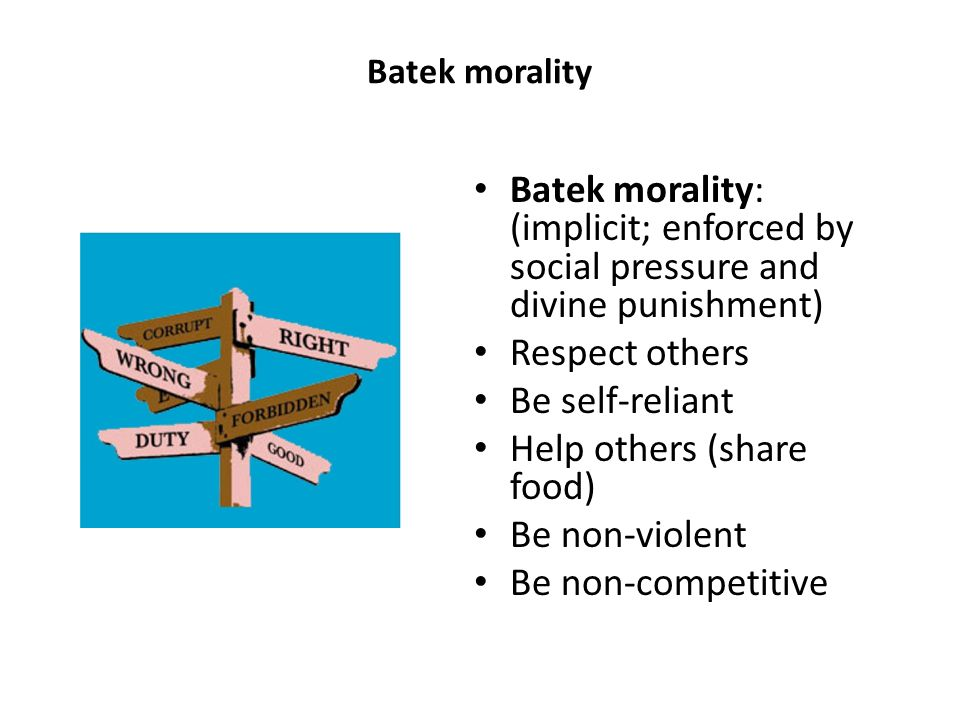 Batek morality Batek morality: (implicit; enforced by social pressure and divine punishment) Respect others Be self-reliant Help others (share food) Be non-violent Be non-competitive