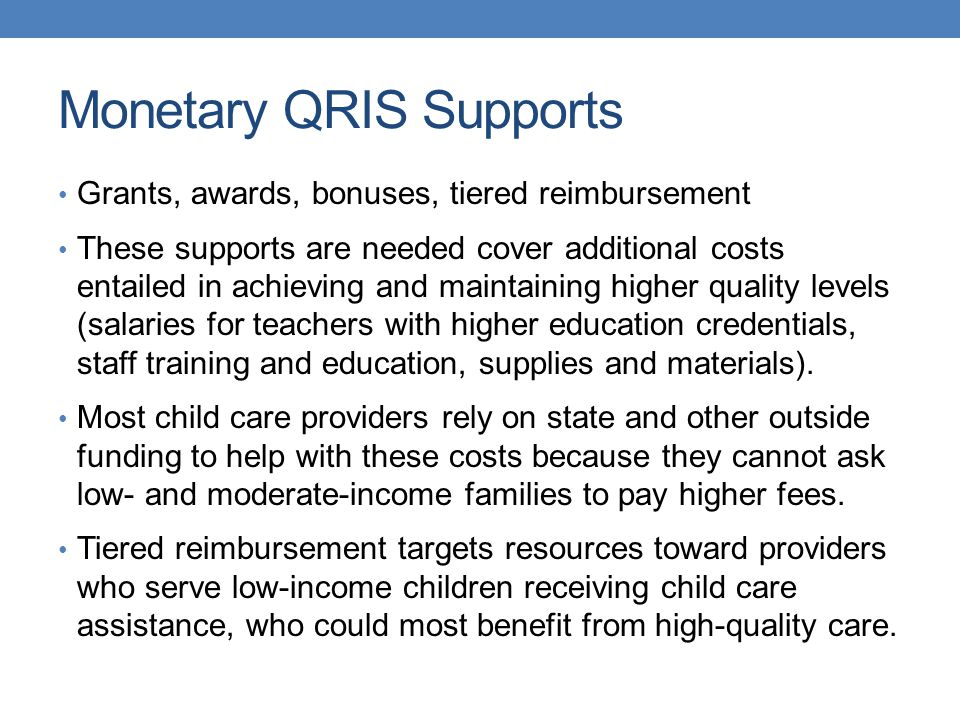 Monetary QRIS Supports Grants, awards, bonuses, tiered reimbursement These supports are needed cover additional costs entailed in achieving and maintaining higher quality levels (salaries for teachers with higher education credentials, staff training and education, supplies and materials).
