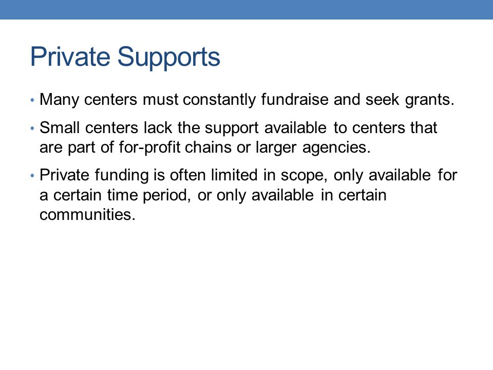 Private Supports Many centers must constantly fundraise and seek grants. Small centers lack the support available to centers that are part of for-prof